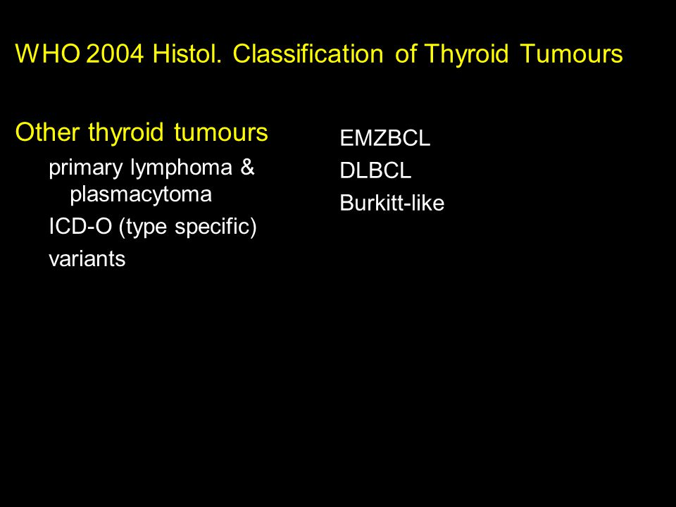 WHO 2004 Histol. Classification of Thyroid Tumours EMZBCL DLBCL Burkitt-like Other thyroid tumours primary lymphoma & plasmacytoma ICD-O (type specifi