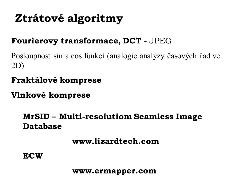Ztrátové algoritmy Fourierovy transformace, DCT - JPEG Posloupnost sin a cos funkcí (analogie analýzy časových řad ve 2D) Fraktálové komprese Vlnkové