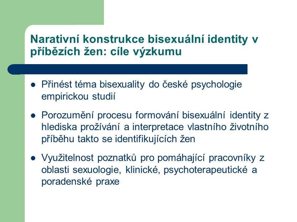 Narativní konstrukce bisexuální identity v příbězích žen: cíle výzkumu Přinést téma bisexuality do české psychologie empirickou studií Porozumění proc