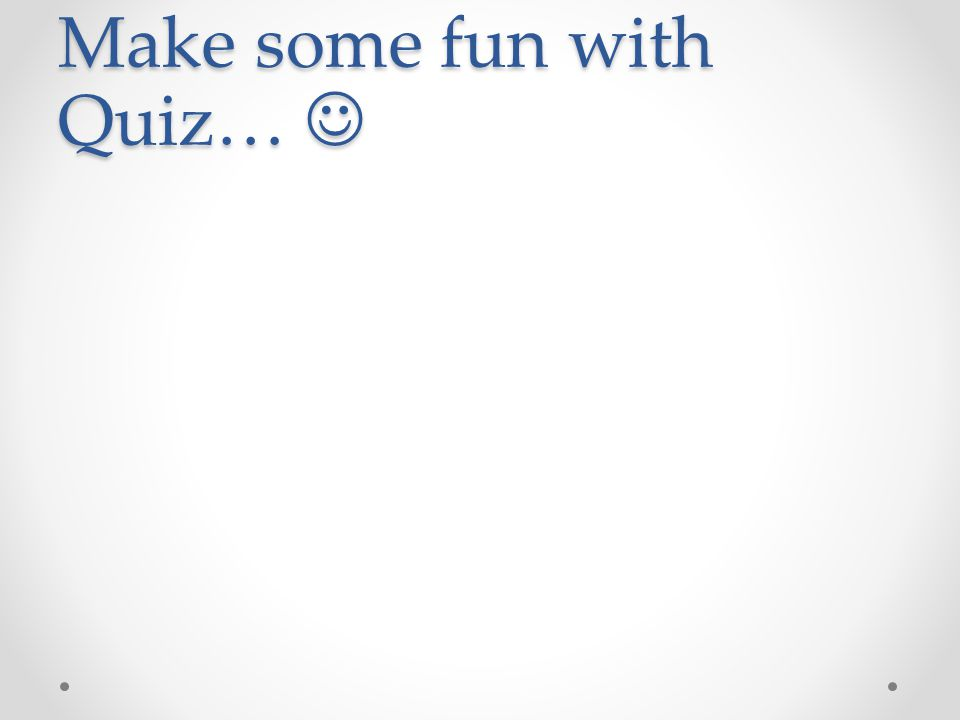 Make some fun with Quiz… Make some fun with Quiz…