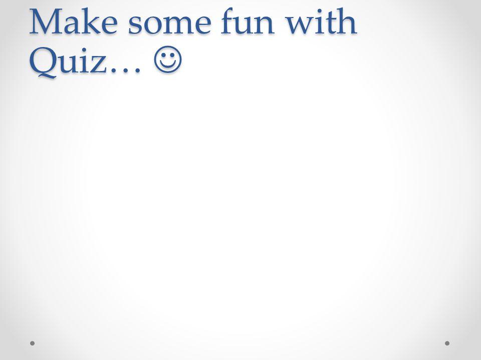 Make some fun with Quiz… Make some fun with Quiz…