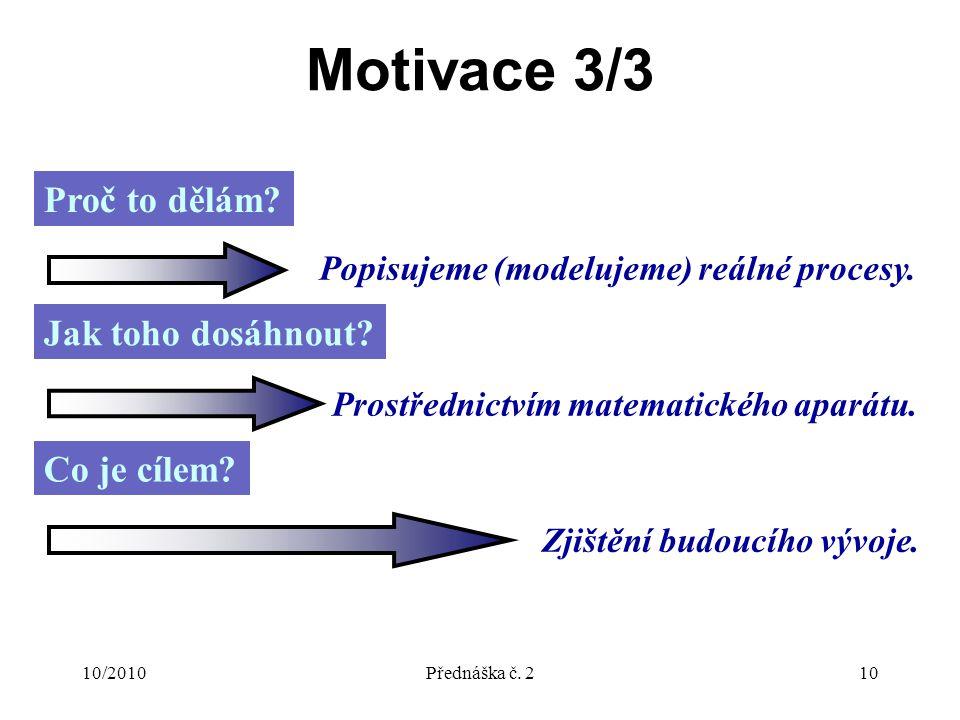 10/2010Přednáška č. 210 Motivace 3/3 Proč to dělám? Popisujeme (modelujeme) reálné procesy. Jak toho dosáhnout? Prostřednictvím matematického aparátu.