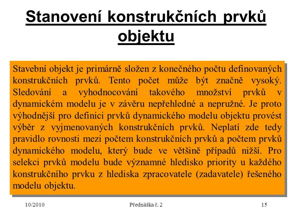 10/2010Přednáška č. 215 Stanovení konstrukčních prvků objektu Stavební objekt je primárně složen z konečného počtu definovaných konstrukčních prvků. T