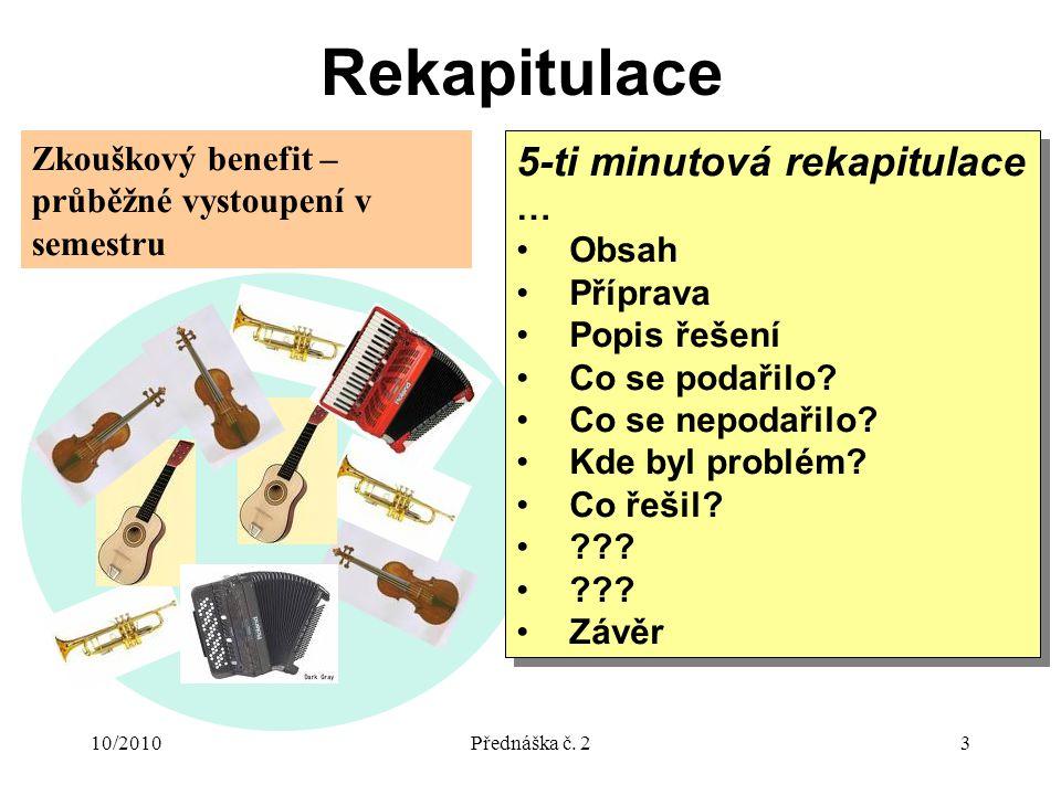 10/2010Přednáška č. 23 Rekapitulace 5-ti minutová rekapitulace … Obsah Příprava Popis řešení Co se podařilo? Co se nepodařilo? Kde byl problém? Co řeš