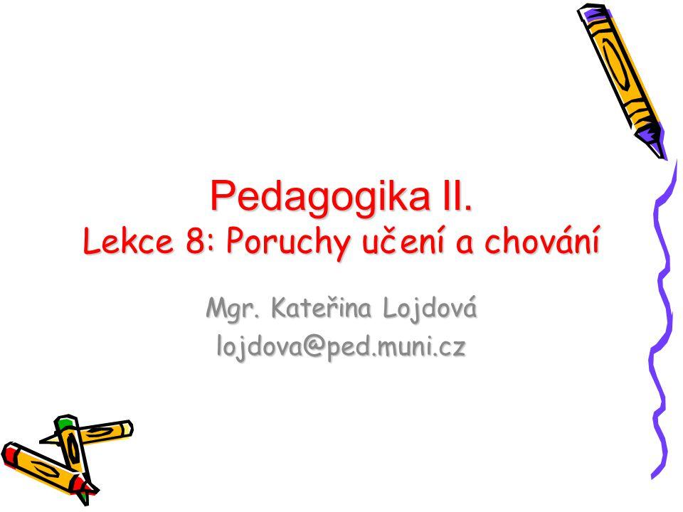 Pedagogika II. Lekce 8: Poruchy učení a chování Mgr. Kateřina Lojdová lojdova@ped.muni.cz