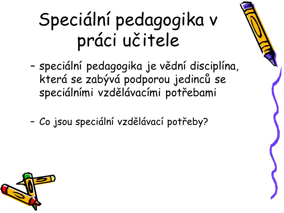 Speciální pedagogika v práci učitele –speciální pedagogika je vědní disciplína, která se zabývá podporou jedinců se speciálními vzdělávacími potřebami