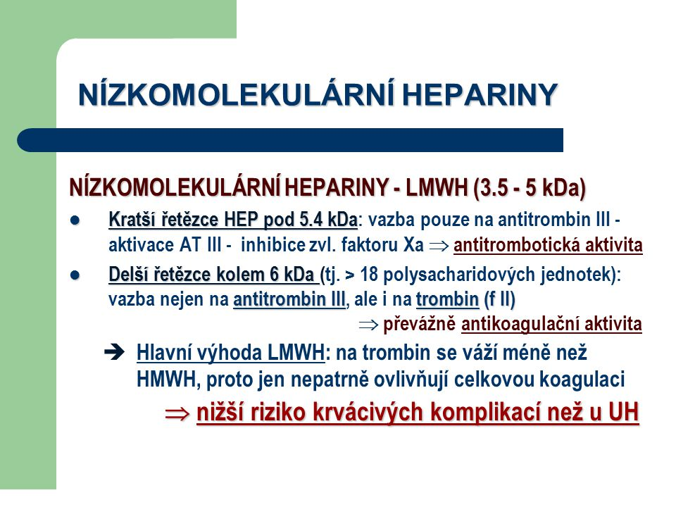 NÍZKOMOLEKULÁRNÍ HEPARINY NÍZKOMOLEKULÁRNÍ HEPARINY - LMWH (3.5 - 5 kDa) Kratší řetězce HEP pod 5.4 kDa Kratší řetězce HEP pod 5.4 kDa: vazba pouze na
