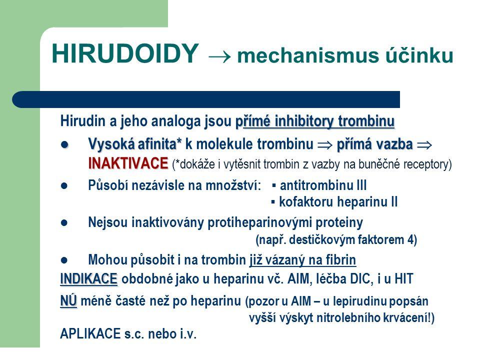 HIRUDOIDY  mechanismus účinku přímé inhibitory trombinu Hirudin a jeho analoga jsou přímé inhibitory trombinu Vysoká afinita*přímá vazba INAKTIVACE Vysoká afinita* k molekule trombinu  přímá vazba  INAKTIVACE (*dokáže i vytěsnit trombin z vazby na buněčné receptory) Působí nezávisle na množství: ▪ antitrombinu III ▪ kofaktoru heparinu II Nejsou inaktivovány protiheparinovými proteiny (např.