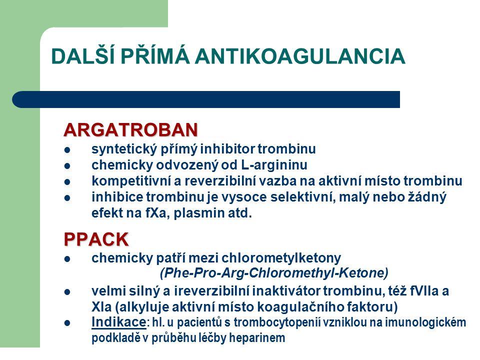DALŠÍ PŘÍMÁ ANTIKOAGULANCIA ARGATROBAN syntetický přímý inhibitor trombinu chemicky odvozený od L-argininu kompetitivní a reverzibilní vazba na aktivní místo trombinu inhibice trombinu je vysoce selektivní, malý nebo žádný efekt na fXa, plasmin atd.PPACK chemicky patří mezi chlorometylketony (Phe-Pro-Arg-Chloromethyl-Ketone) velmi silný a ireverzibilní inaktivátor trombinu, též fVIIa a XIa (alkyluje aktivní místo koagulačního faktoru) Indikace : hl.