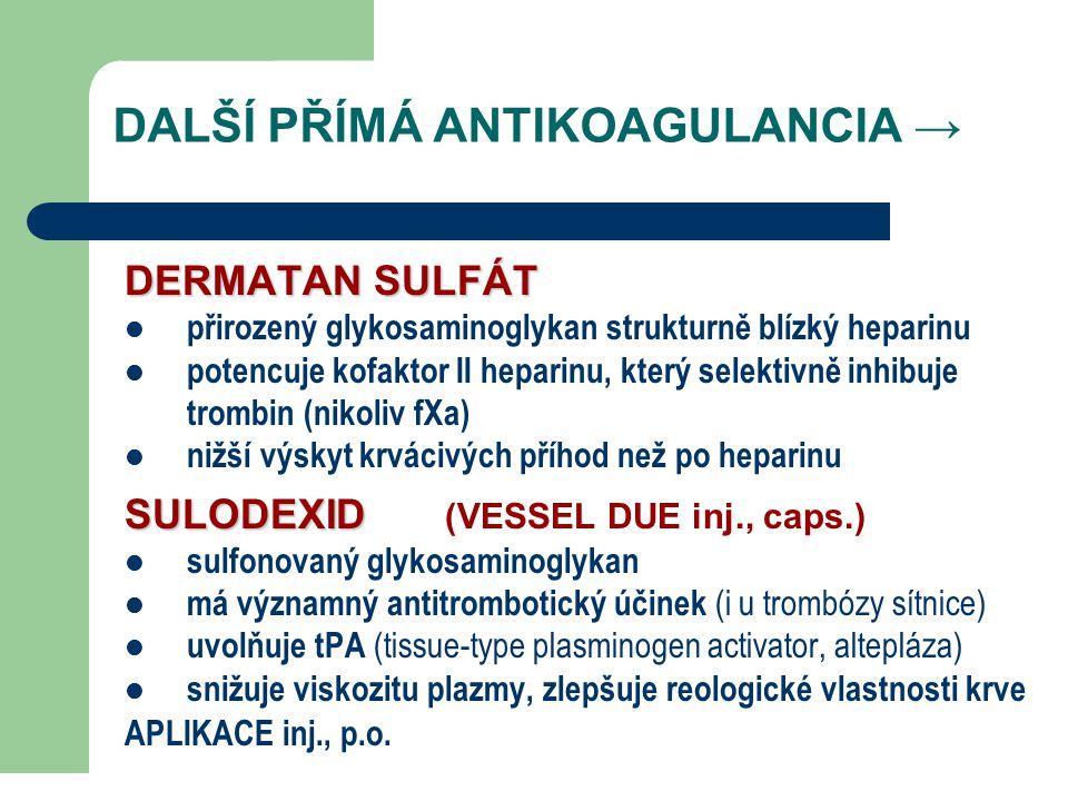 DALŠÍ PŘÍMÁ ANTIKOAGULANCIA → DERMATAN SULFÁT přirozený glykosaminoglykan strukturně blízký heparinu potencuje kofaktor II heparinu, který selektivně inhibuje trombin (nikoliv fXa) nižší výskyt krvácivých příhod než po heparinu SULODEXID SULODEXID (VESSEL DUE inj., caps.) sulfonovaný glykosaminoglykan má významný antitrombotický účinek (i u trombózy sítnice) uvolňuje tPA (tissue-type plasminogen activator, altepláza) snižuje viskozitu plazmy, zlepšuje reologické vlastnosti krve APLIKACE inj., p.o.