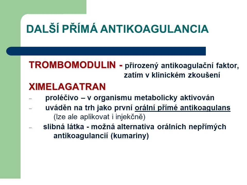 DALŠÍ PŘÍMÁ ANTIKOAGULANCIA TROMBOMODULIN - TROMBOMODULIN - přirozený antikoagulační faktor, zatím v klinickém zkoušeníXIMELAGATRAN  proléčivo – v organismu metabolicky aktivován  uváděn na trh jako první orální přímé antikoagulans (lze ale aplikovat i injekčně)  slibná látka - možná alternativa orálních nepřímých antikoagulancií (kumariny)