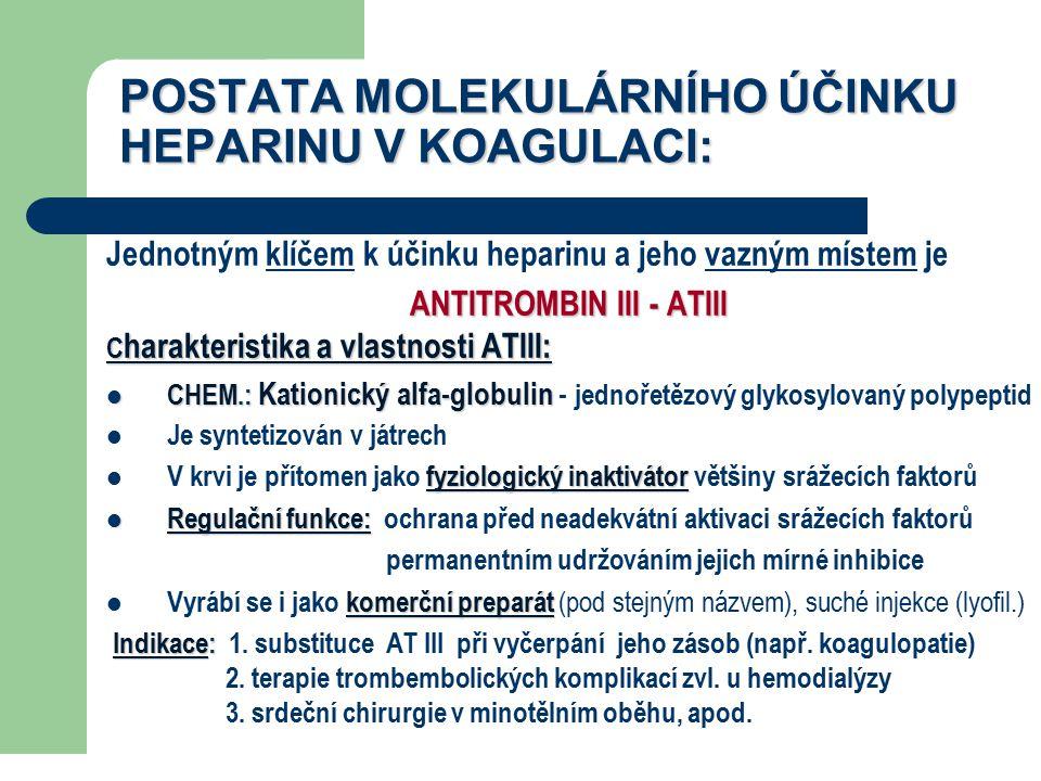 POSTATA MOLEKULÁRNÍHO ÚČINKU HEPARINU V KOAGULACI: Jednotným klíčem k účinku heparinu a jeho vazným místem je ANTITROMBIN III - ATIII C harakteristika a vlastnosti ATIII: CHEM.: Kationický alfa-globulin CHEM.: Kationický alfa-globulin - jednořetězový glykosylovaný polypeptid Je syntetizován v játrech fyziologický inaktivátor V krvi je přítomen jako fyziologický inaktivátor většiny srážecích faktorů Regulační funkce: Regulační funkce: ochrana před neadekvátní aktivaci srážecích faktorů permanentním udržováním jejich mírné inhibice komerční preparát Vyrábí se i jako komerční preparát (pod stejným názvem), suché injekce (lyofil.) Indikace: Indikace: 1.