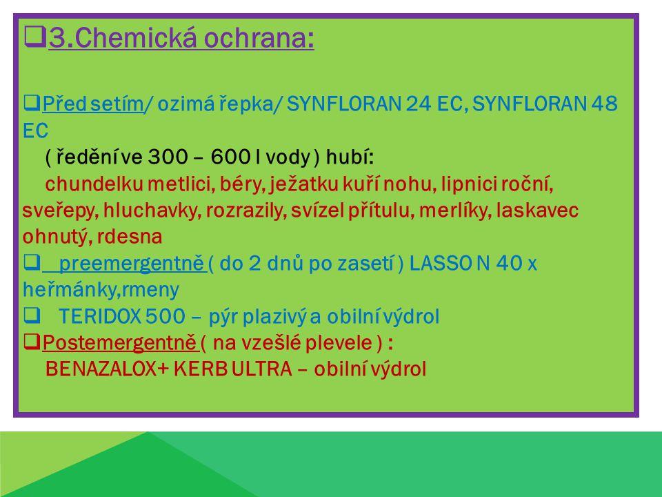  3.Chemická ochrana:  Před setím/ ozimá řepka/ SYNFLORAN 24 EC, SYNFLORAN 48 EC ( ředění ve 300 – 600 l vody ) hubí: chundelku metlici, béry, ježatku kuří nohu, lipnici roční, sveřepy, hluchavky, rozrazily, svízel přítulu, merlíky, laskavec ohnutý, rdesna  preemergentně ( do 2 dnů po zasetí ) LASSO N 40 x heřmánky,rmeny  TERIDOX 500 – pýr plazivý a obilní výdrol  Postemergentně ( na vzešlé plevele ) : BENAZALOX+ KERB ULTRA – obilní výdrol