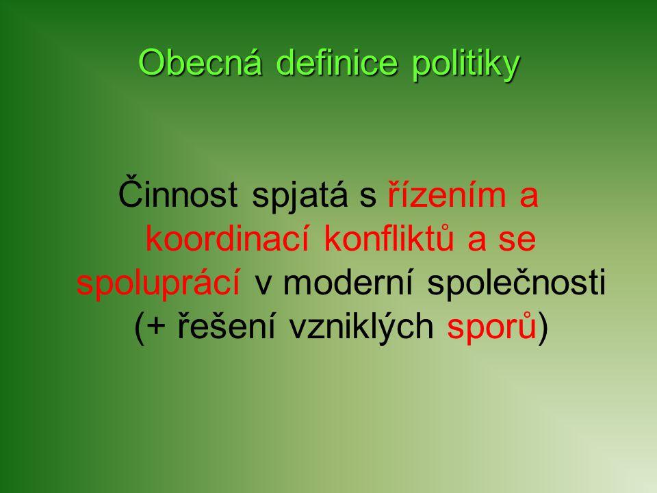 Obecná definice politiky Činnost spjatá s řízením a koordinací konfliktů a se spoluprácí v moderní společnosti (+ řešení vzniklých sporů)
