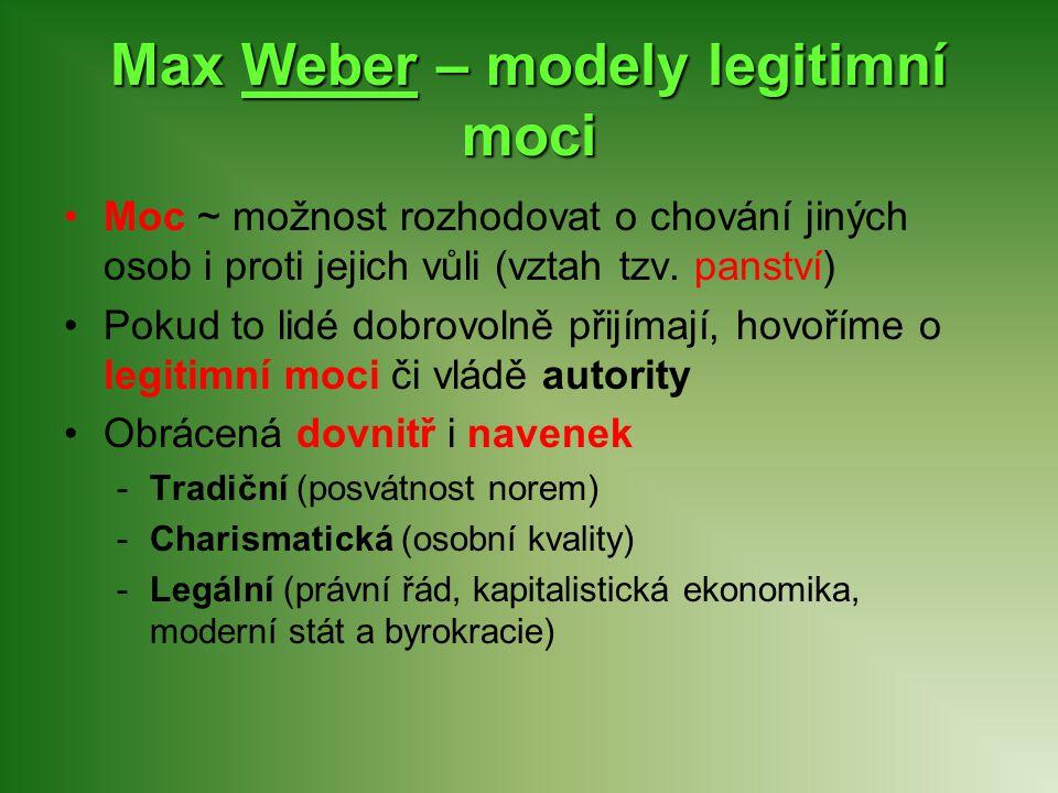 Max Weber – modely legitimní moci Moc ~ možnost rozhodovat o chování jiných osob i proti jejich vůli (vztah tzv. panství) Pokud to lidé dobrovolně při