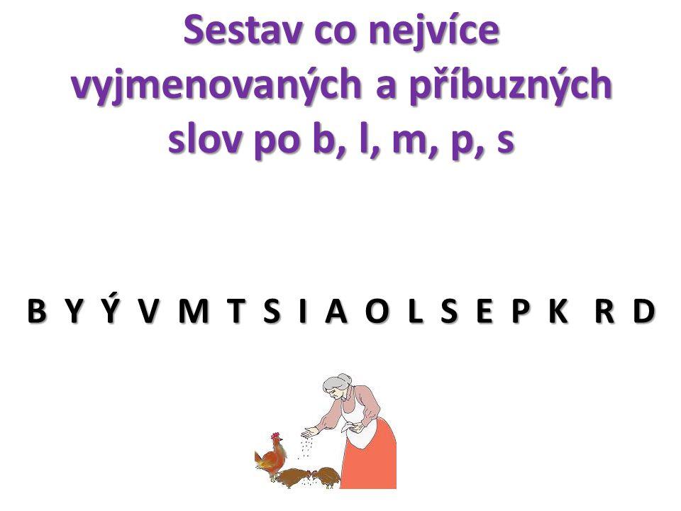 Sestav co nejvíce vyjmenovaných a příbuzných slov po b, l, m, p, s B Y Ý V M T S I A O L S E P K R D