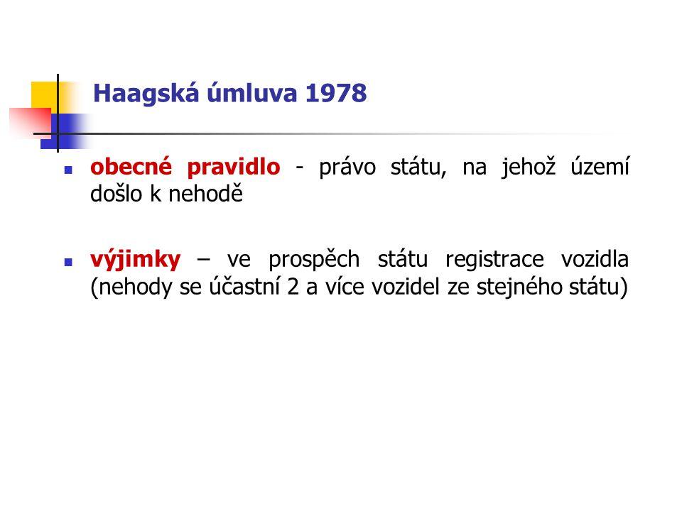 Haagská úmluva 1978 obecné pravidlo - právo státu, na jehož území došlo k nehodě výjimky – ve prospěch státu registrace vozidla (nehody se účastní 2 a více vozidel ze stejného státu)