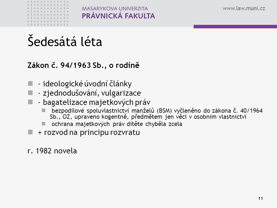 www.law.muni.cz 11 Šedesátá léta Zákon č. 94/1963 Sb., o rodině - ideologické úvodní články - zjednodušování, vulgarizace - bagatelizace majetkových p