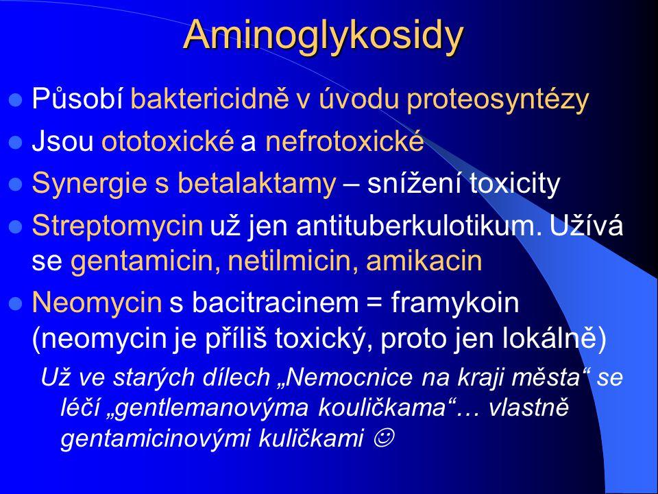 Aminoglykosidy Působí baktericidně v úvodu proteosyntézy Jsou ototoxické a nefrotoxické Synergie s betalaktamy – snížení toxicity Streptomycin už jen antituberkulotikum.
