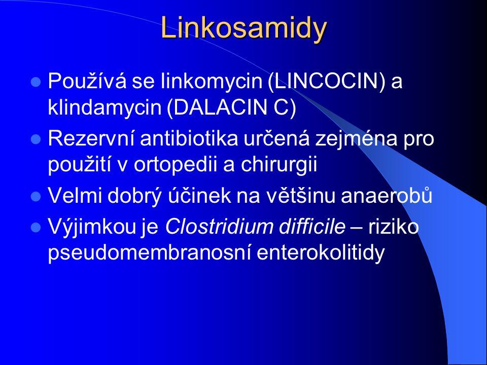 Linkosamidy Používá se linkomycin (LINCOCIN) a klindamycin (DALACIN C) Rezervní antibiotika určená zejména pro použití v ortopedii a chirurgii Velmi dobrý účinek na většinu anaerobů Výjimkou je Clostridium difficile – riziko pseudomembranosní enterokolitidy