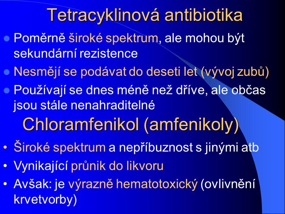 Tetracyklinová antibiotika Poměrně široké spektrum, ale mohou být sekundární rezistence Nesmějí se podávat do deseti let (vývoj zubů) Používají se dnes méně než dříve, ale občas jsou stále nenahraditelné Široké spektrum a nepříbuznost s jinými atb Vynikající průnik do likvoru Avšak: je výrazně hematotoxický (ovlivnění krvetvorby) Chloramfenikol (amfenikoly)