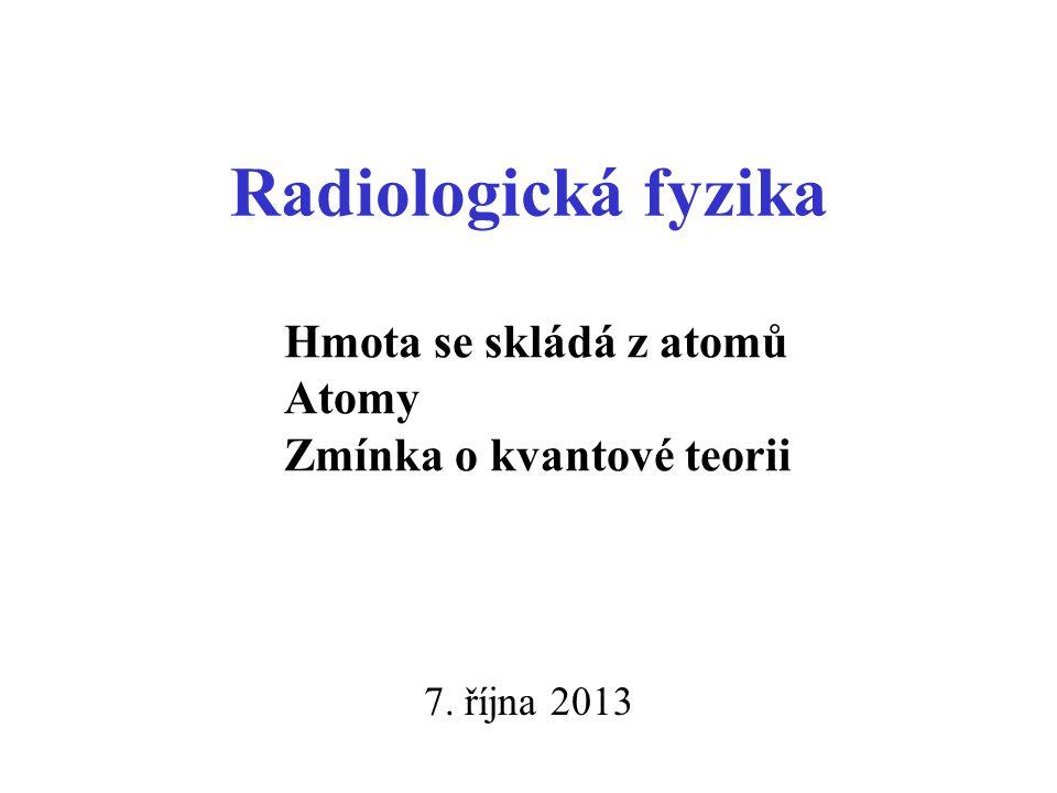 Radiologická fyzika 7. října 2013 Hmota se skládá z atomů Atomy Zmínka o kvantové teorii