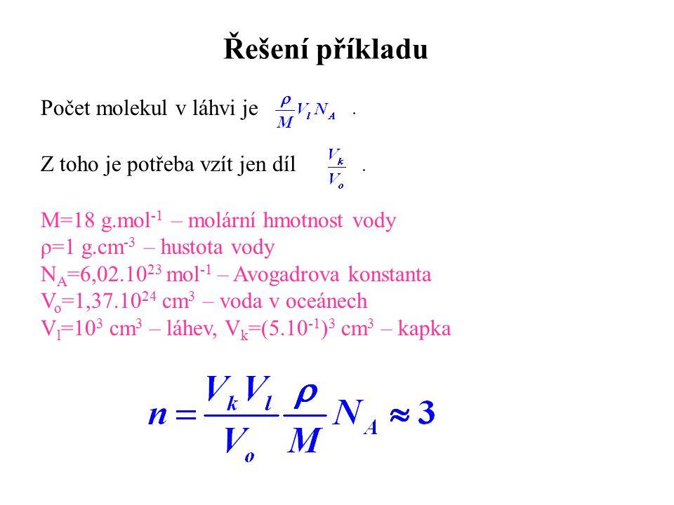 Řešení příkladu Počet molekul v láhvi je M=18 g.mol -1 – molární hmotnost vody ρ=1 g.cm -3 – hustota vody N A =6,02.10 23 mol -1 – Avogadrova konstant