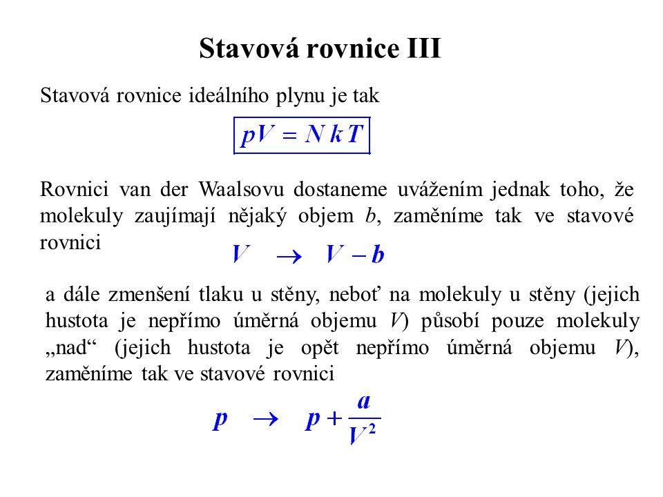 Stavová rovnice III Stavová rovnice ideálního plynu je tak Rovnici van der Waalsovu dostaneme uvážením jednak toho, že molekuly zaujímají nějaký objem