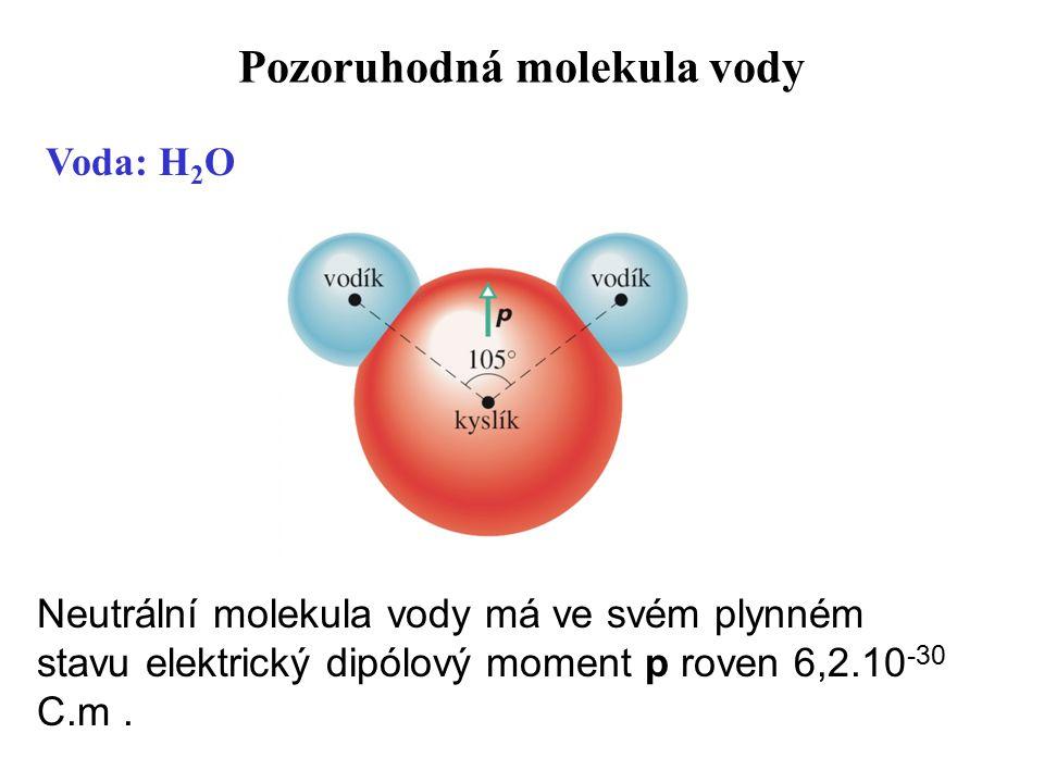 Pozoruhodná molekula vody Neutrální molekula vody má ve svém plynném stavu elektrický dipólový moment p roven 6,2.10 -30 C.m. Voda: H 2 O