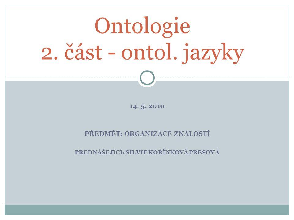 14. 5. 2010 PŘEDMĚT: ORGANIZACE ZNALOSTÍ PŘEDNÁŠEJÍCÍ: SILVIE KOŘÍNKOVÁ PRESOVÁ Ontologie 2.
