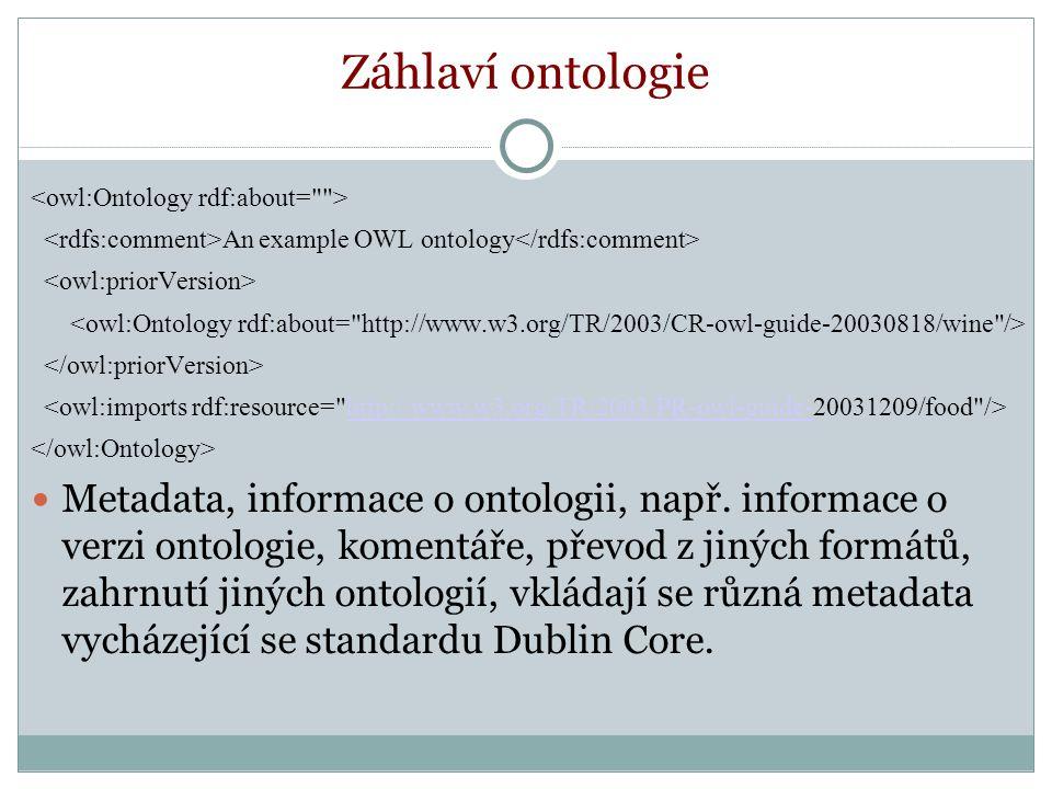 Záhlaví ontologie An example OWL ontology http://www.w3.org/TR/2003/PR-owl-guide- Metadata, informace o ontologii, např.
