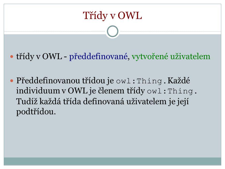 Třídy v OWL třídy v OWL - předdefinované, vytvořené uživatelem Předdefinovanou třídou je owl:Thing.