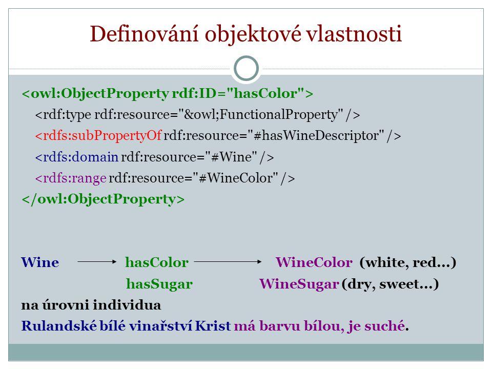 Definování objektové vlastnosti Wine hasColor WineColor (white, red...) hasSugar WineSugar (dry, sweet...) na úrovni individua Rulandské bílé vinařství Krist má barvu bílou, je suché.