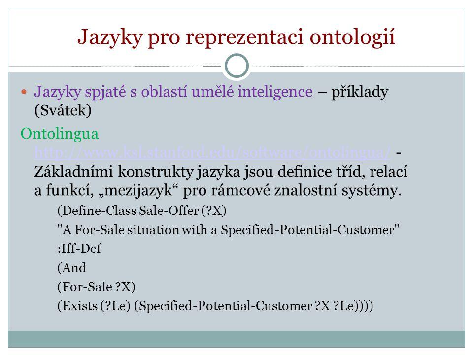 """Jazyky pro reprezentaci ontologií Jazyky spjaté s oblastí umělé inteligence – příklady CyCL (http://www.opencyc.org/) sloužící k tvorbě rozsáhlé všeobecné ontologie CyC http://sw.opencyc.org/ - Usiluje o shromáždění všeobecných znalostí (""""common sense ), které by ve znalostních systémech fungovaly komplementárně ke znalostem expertním a zabraňovaly absurdnímu chování.http://www.opencyc.org/ http://sw.opencyc.org/"""