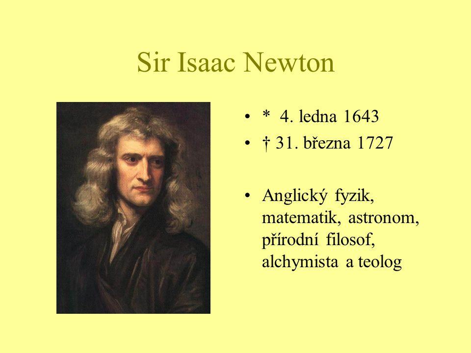 Sir Isaac Newton * 4. ledna 1643 † 31. března 1727 Anglický fyzik, matematik, astronom, přírodní filosof, alchymista a teolog