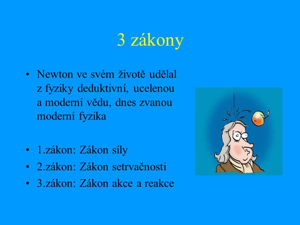 3 zákony Newton ve svém životě udělal z fyziky deduktivní, ucelenou a moderní vědu, dnes zvanou moderní fyzika 1.zákon: Zákon síly 2.zákon: Zákon setr