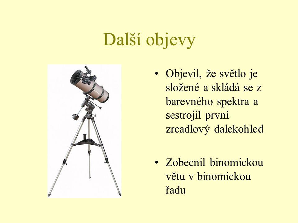 Další objevy Objevil, že světlo je složené a skládá se z barevného spektra a sestrojil první zrcadlový dalekohled Zobecnil binomickou větu v binomicko