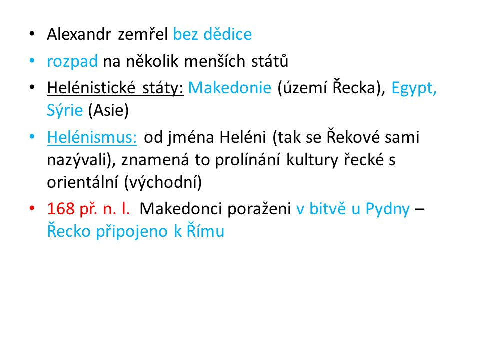 Alexandr zemřel bez dědice rozpad na několik menších států Helénistické státy: Makedonie (území Řecka), Egypt, Sýrie (Asie) Helénismus: od jména Heléni (tak se Řekové sami nazývali), znamená to prolínání kultury řecké s orientální (východní) 168 př.