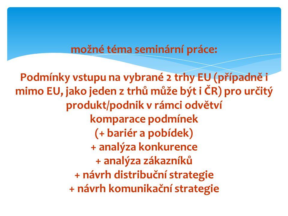 možné téma seminární práce: Podmínky vstupu na vybrané 2 trhy EU (případně i mimo EU, jako jeden z trhů může být i ČR) pro určitý produkt/podnik v rámci odvětví komparace podmínek (+ bariér a pobídek) + analýza konkurence + analýza zákazníků + návrh distribuční strategie + návrh komunikační strategie