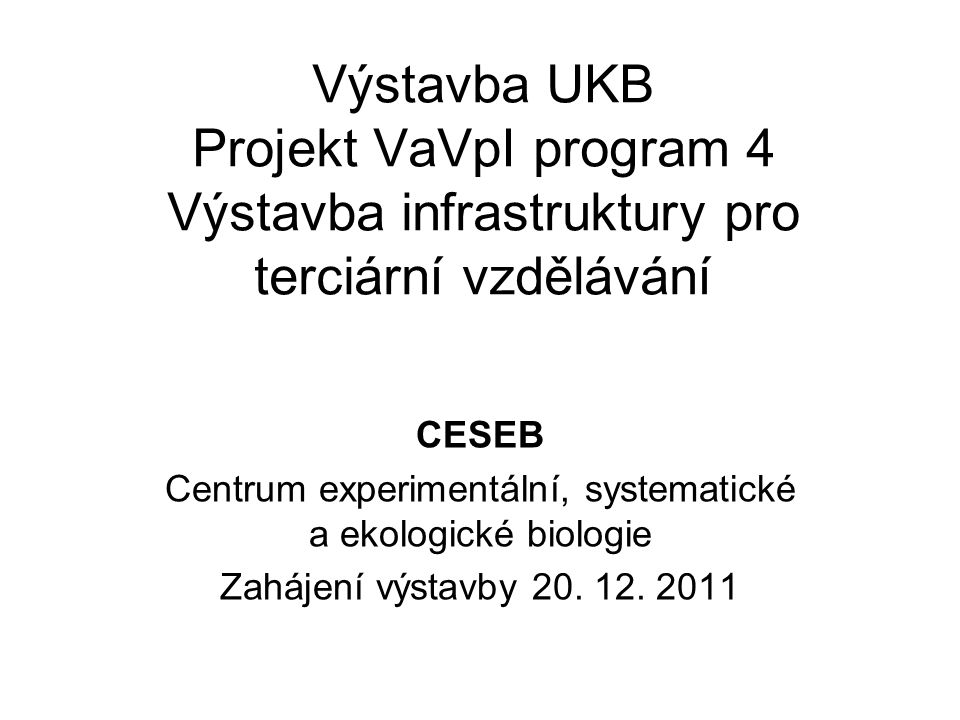 Výstavba UKB Projekt VaVpI program 4 Výstavba infrastruktury pro terciární vzdělávání CESEB Centrum experimentální, systematické a ekologické biologie Zahájení výstavby 20.