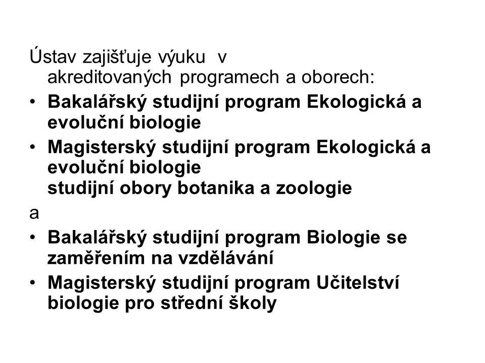 Ústav zajišťuje výuku v akreditovaných programech a oborech: Bakalářský studijní program Ekologická a evoluční biologie Magisterský studijní program Ekologická a evoluční biologie studijní obory botanika a zoologie a Bakalářský studijní program Biologie se zaměřením na vzdělávání Magisterský studijní program Učitelství biologie pro střední školy