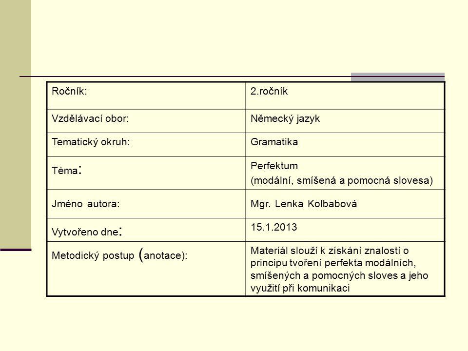 Ročník:2.ročník Vzdělávací obor:Německý jazyk Tematický okruh:Gramatika Téma : Perfektum (modální, smíšená a pomocná slovesa) Jméno autora:Mgr.