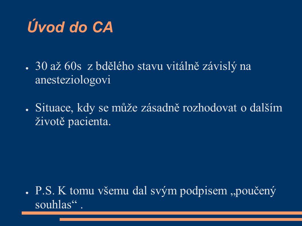 Úvod do CA ● 30 až 60s z bdělého stavu vitálně závislý na anesteziologovi ● Situace, kdy se může zásadně rozhodovat o dalším životě pacienta. ● P.S. K