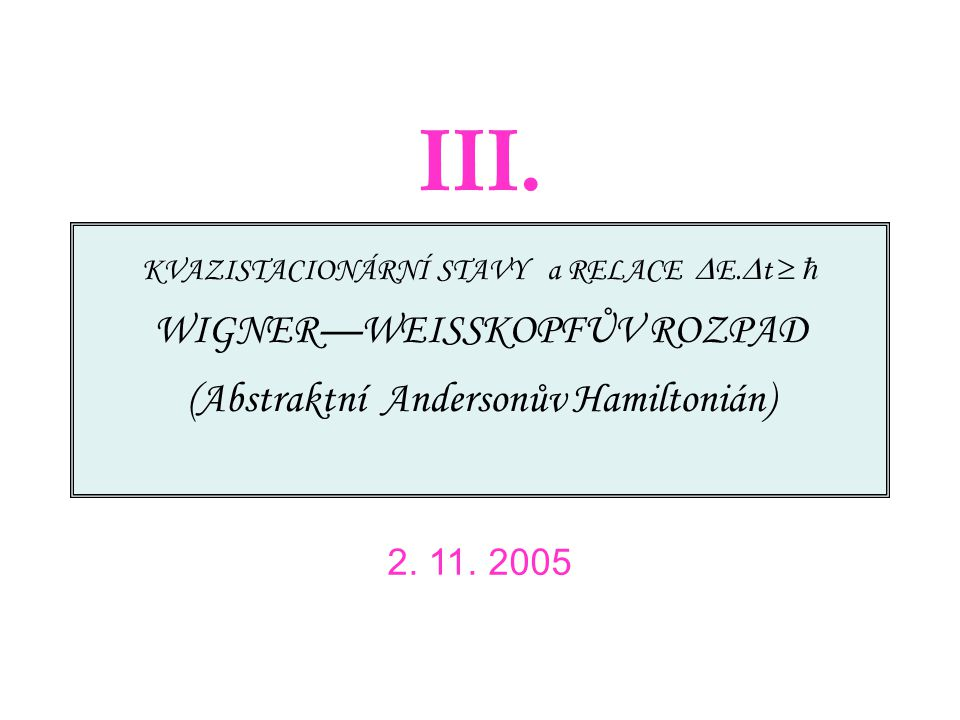 KVAZISTACIONÁRNÍ STAVY a RELACE  E.  t   WIGNER—WEISSKOPFŮV ROZPAD (Abstraktní Andersonův Hamiltonián) 2. 11. 2005 III.