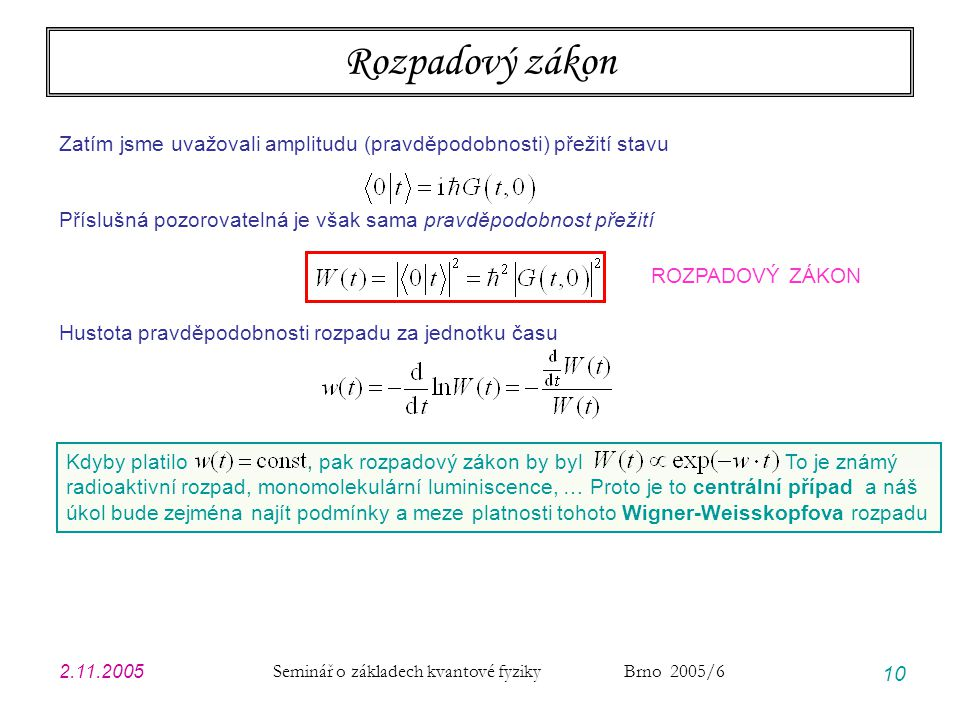 2.11.2005 Seminář o základech kvantové fyziky Brno 2005/6 10 Rozpadový zákon Zatím jsme uvažovali amplitudu (pravděpodobnosti) přežití stavu Příslušná pozorovatelná je však sama pravděpodobnost přežití ROZPADOVÝ ZÁKON Hustota pravděpodobnosti rozpadu za jednotku času Kdyby platilo, pak rozpadový zákon by byl To je známý radioaktivní rozpad, monomolekulární luminiscence, … Proto je to centrální případ a náš úkol bude zejména najít podmínky a meze platnosti tohoto Wigner-Weisskopfova rozpadu