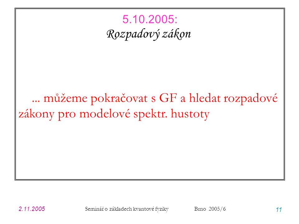 2.11.2005 Seminář o základech kvantové fyziky Brno 2005/6 11 Rozpadový zákon... můžeme pokračovat s GF a hledat rozpadové zákony pro modelové spektr.