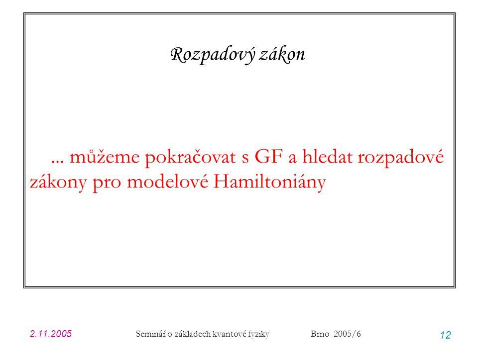 2.11.2005 Seminář o základech kvantové fyziky Brno 2005/6 12 Rozpadový zákon... můžeme pokračovat s GF a hledat rozpadové zákony pro modelové Hamilton