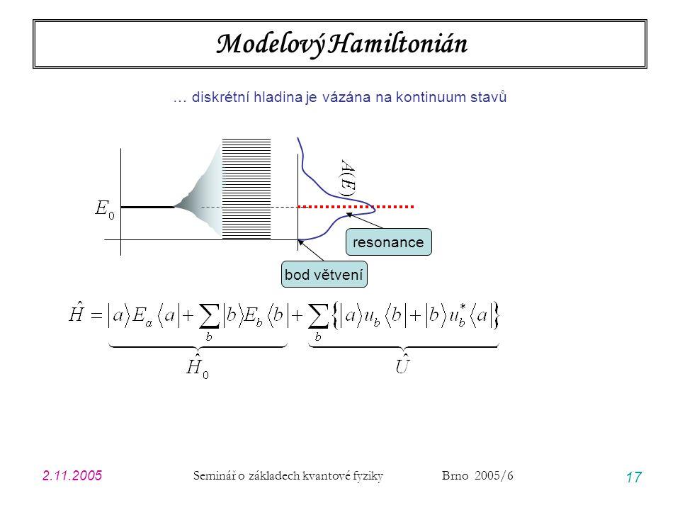 2.11.2005 Seminář o základech kvantové fyziky Brno 2005/6 17 Modelový Hamiltonián … diskrétní hladina je vázána na kontinuum stavů A(E)A(E) bod větvení resonance