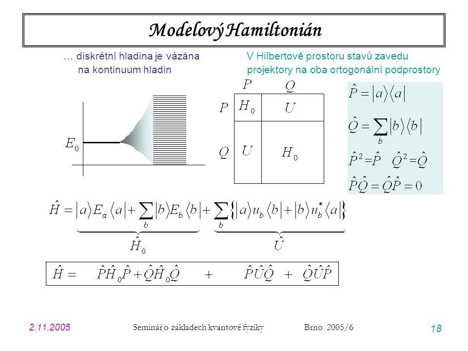 2.11.2005 Seminář o základech kvantové fyziky Brno 2005/6 18 Modelový Hamiltonián … diskrétní hladina je vázána V Hilbertově prostoru stavů zavedu na
