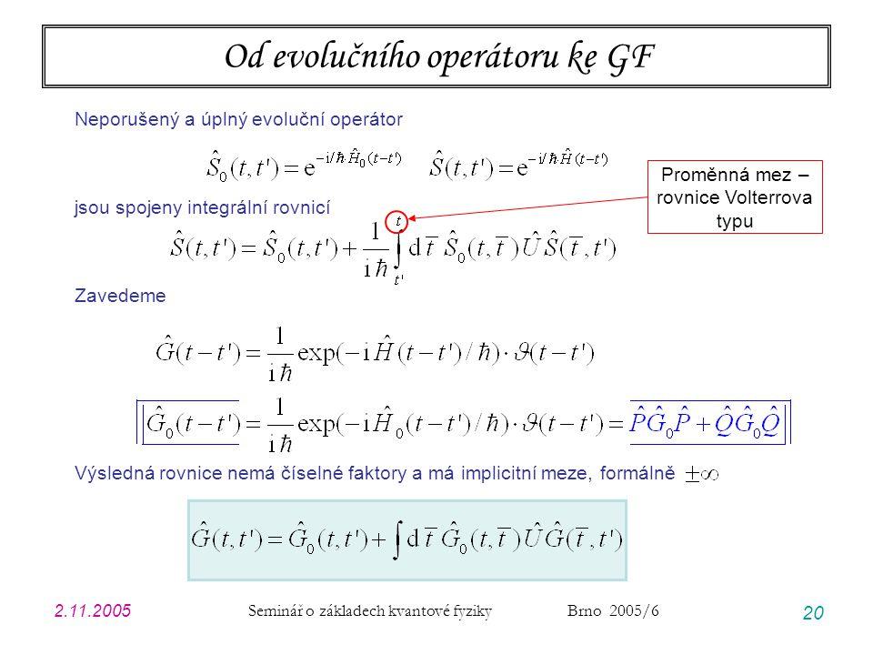 2.11.2005 Seminář o základech kvantové fyziky Brno 2005/6 20 Od evolučního operátoru ke GF Neporušený a úplný evoluční operátor jsou spojeny integrální rovnicí Zavedeme Výsledná rovnice nemá číselné faktory a má implicitní meze, formálně Proměnná mez – rovnice Volterrova typu